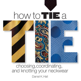 How to Tie a Tie: Choosing, Coordinating, and Knotting Your Neckwear  by  Daniel K. Hall