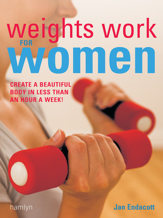 Weights Work for Women: Create a Beautiful Body in Less Than an Hour a Week!  by  Jan Endacott