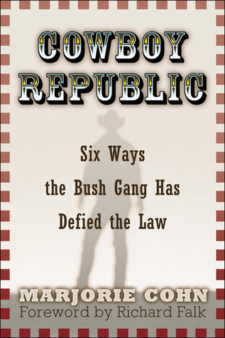 Cowboy Republic: Six Ways the Bush Gang Has Defied the Law  by  Marjorie Cohn