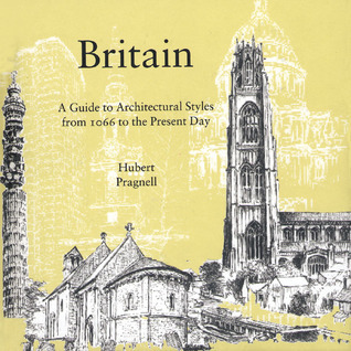 Britain:: A Guide to Architectural Styles from 1066 to the Present Day Hubert Pragnall