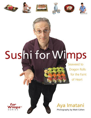 Sushi for Wimps: Seaweed to Dragon Rolls for the Faint of Heart  by  Aya Imatani