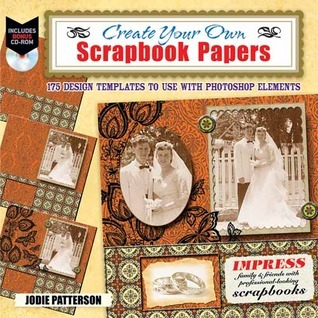 Create Your Own Printable Scrapbook Papers: 135 Vintage Designs for Use with Photoshop Elements  by  Jodie Patterson