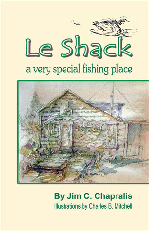 Le Shack: A Very Special Fishing Place  by  Jim C. Chapralis