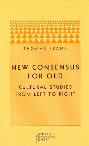 New Consensus for Old: Cultural Studies from Left to Right Thomas Frank