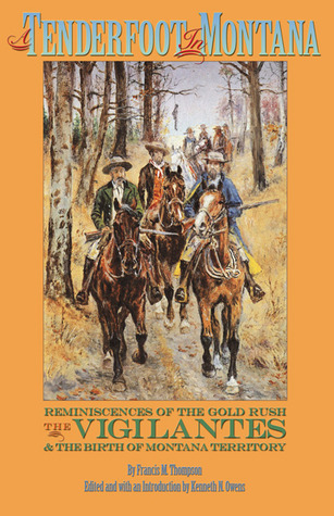 A Tenderfoot in Montana: Reminiscences of the Gold Rush, the Vigilantes, and the Birth of Montana Territory Francis M. Thompson