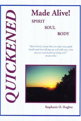 Quickened Made Alive! Spirit, Soul, Body  by  Stephanie O. Hughes