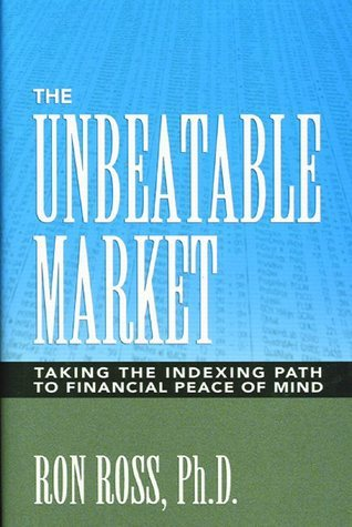 The Unbeatable Market: Taking the Indexing Path to Financial Peace of Mind Ron Ross