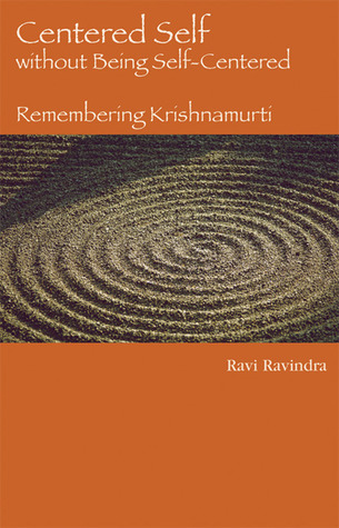 Centered Self without Being Self-Centered: Remembering Krishnamurti  by  Ravi Ravindra