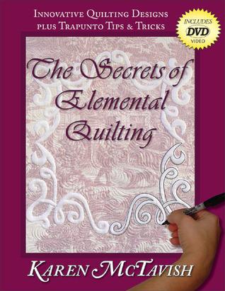 The Secrets of Elemental Quilting: Innovative Quilting Designs plus Trapunto Tips & Tricks  by  Karen McTavish