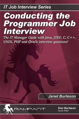 Conducting the Programmer Job Interview: The IT Manager Guide with Java, J2EE, C, C++, UNIX, PHP and Oracle interview questions! Janet Burleson