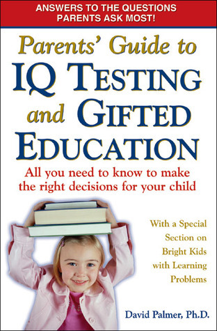 Parents Guide to IQ Testing and Gifted Education: All You Need to Know to Make the Right Decisions for Your Child David Palmer