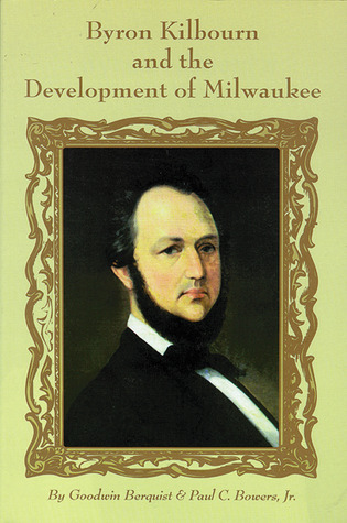 Byron Kilbourn and the Development of Milwaukee Goodwin F. Berquist