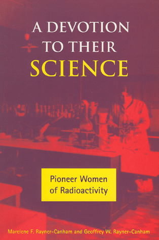 A Devotion to Their Science: Pioneer Women of Radioactivity  by  Marelene F Rayner-Cnaham