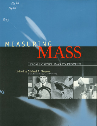 Measuring Mass: From Positive Rays to Proteins Michael A. Grayson