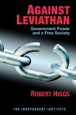 Against Leviathan: Government Power and a Free Society  by  Robert Higgs