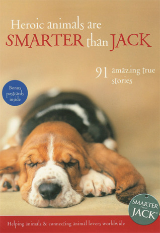 Heroic Animals Are Smarter Than Jack: 91 Amazing True Stories  by  Jenny Campbell