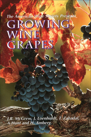 The American Wine Society Presents: Growing Wine Grapes  by  J.R. McGrew