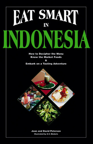 Eat Smart in Indonesia: How to Decipher the Menu, Know the Market Foods & Embark on a Tasting Adventure Joan Peterson