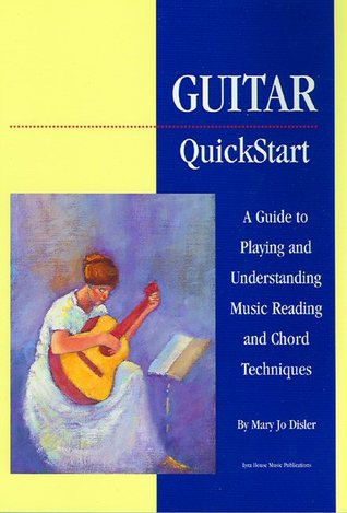 Guitar Quickstart: A Guide to Playing and Understanding Music Reading and Chord Techniques Mary Jo Disler