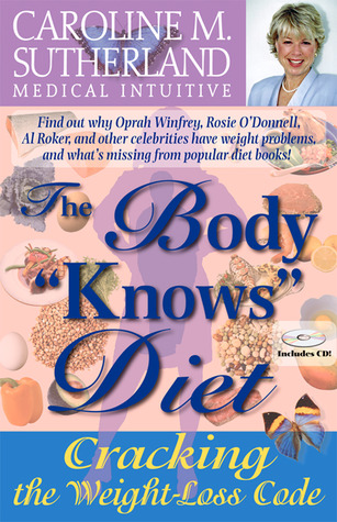 The Body Knows Diet: Cracking the Weight-Loss Code Caroline M. Sutherland