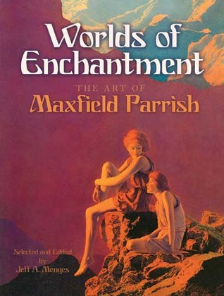Worlds of Enchantment: The Art of Maxfield Parrish Maxfield Parrish