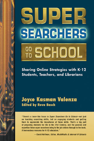 Super Searchers Go to School: Sharing Online Strategies with K-12 Students, Teachers, and Librarians Joyce Kasman Valenza