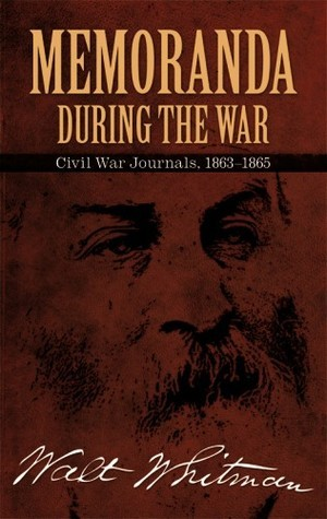 Memoranda During the War: Civil War Journals, 1863-1865 Walt Whitman