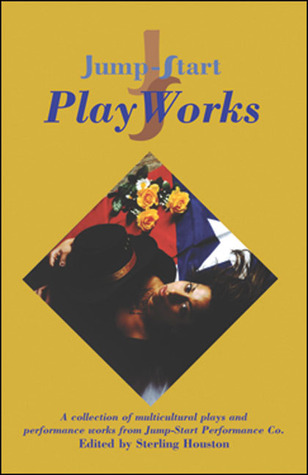 Jump-Start PlayWorks: A Collection of Multicultural Plays and Performance Works from Jump-Start Performance Co. Sterling Houston