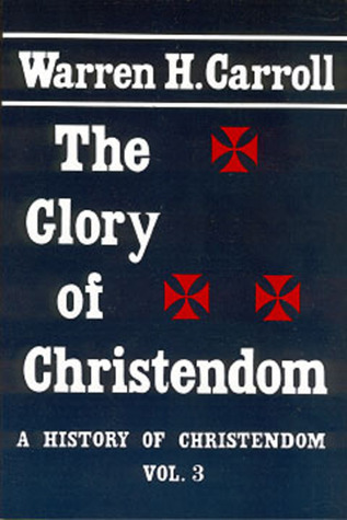 The Glory of Christendom: History of Christendom, Vol. 3 Warren H. Carroll