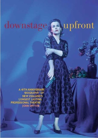 Downstage Upfront: A 40th Anniversary Biography of New Zealands Longest Running Professional Theatre John Smythe