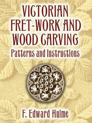 Victorian Fret-Work and Wood Carving: Patterns and Instructions  by  F. Edward Hulme