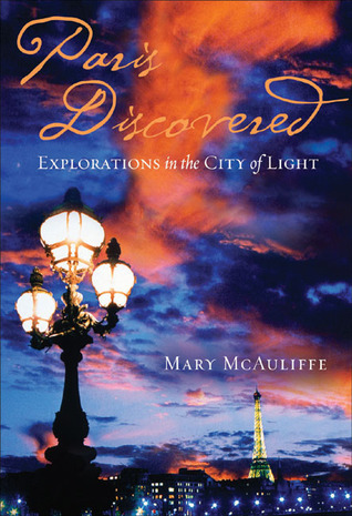 Paris Discovered: Explorations in the City of Light Mary McAuliffe