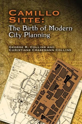 Camillo Sitte: The Birth of Modern City Planning: With a translation of the 1889 Austrian edition of his City Planning According to Artistic Principles Christiane Crasemann Collins