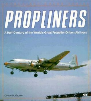 Propliners: A Half Century of the Worlds Great Propeller-Driven Airliners Clinton Groves