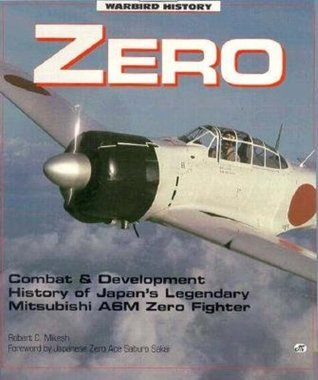 Zero - Japans Legendary WWII Fighter: Combat and Development History of Japans Legendary Mitsubishi A6M Zero Fighter  by  Robert C. Mikesh