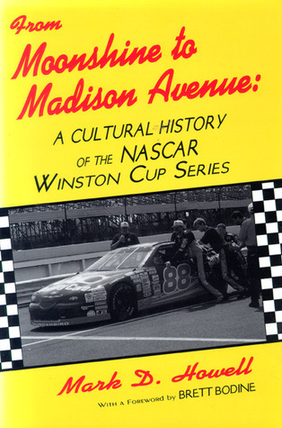 From Moonshine To Madison Avenue: Cultural History Of The Nascar Winston Cup Series  by  Mark D. Howell