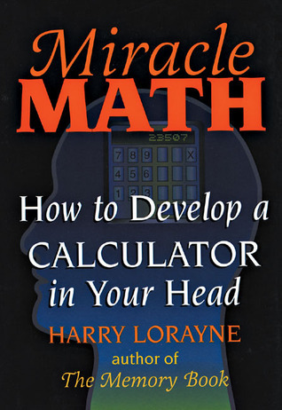 Miracle Math: How to Develop a Calculator in Your Head Harry Lorayne