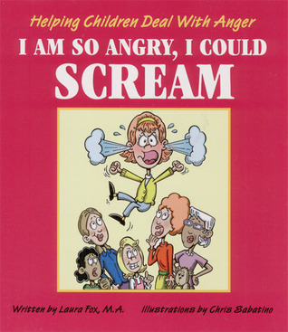 I Am So Angry, I Could Scream: Helping Children Deal with Anger Laura Fox