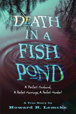 Death in a Fish Pond: A Perfect Husband, a Perfect  Marriage, a Perfect Murder?  by  Howard R. Lemcke