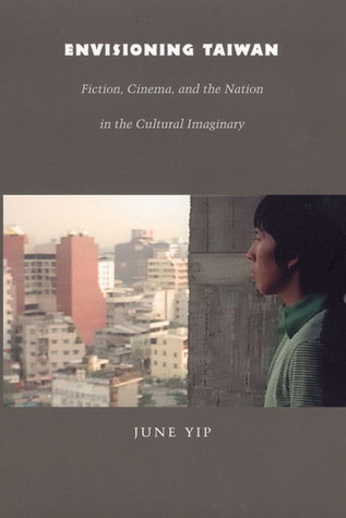 Envisioning Taiwan: Fiction, Cinema, and the Nation in the Cultural Imaginary  by  June Yip