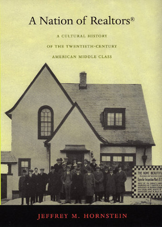 A Nation of Realtors®: A Cultural History of the Twentieth-Century American Middle Class  by  Jeffrey M. Hornstein