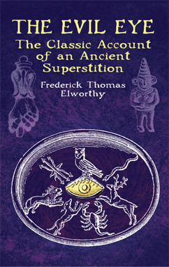 The Evil Eye: The Classic Account of an Ancient Superstition Frederick Thomas Elworthy