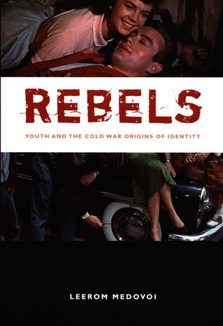 Rebels: Youth and the Cold War Origins of Identity Leerom Medovoi