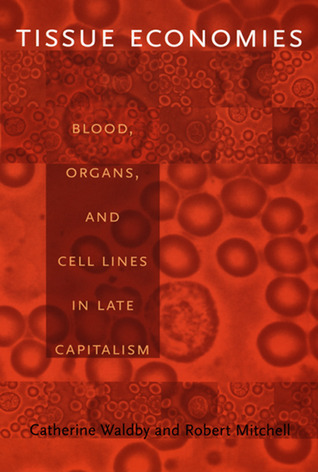 Tissue Economies: Blood, Organs, and Cell Lines in Late Capitalism  by  Catherine Waldby