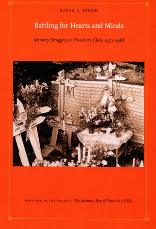 Battling for Hearts and Minds: Memory Struggles in Pinochets Chile, 1973-1988 Steve J. Stern