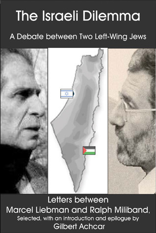 The Israeli Dilemma: A Debate Between Two Left-Wing Jews: Letters Between Marcel Liebman and Ralph Miliband Gilbert Achcar