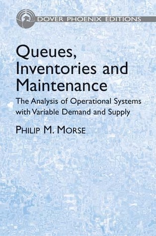 Queues, Inventories and Maintenance: The Analysis of Operational Systems with Variable Demand and Supply  by  Philip M. Morse