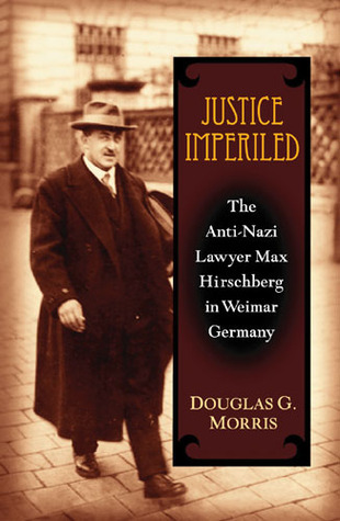 Justice Imperiled: The Anti-Nazi Lawyer Max Hirschberg in Weimar Germany  by  Douglas G. Morris