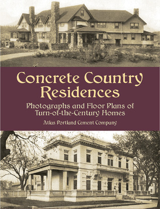 Concrete Country Residences: Photographs and Floor Plans of Turn-of-the-Century Homes  by  Atlas Portland Cement Co.
