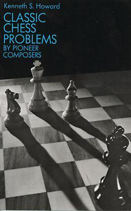 Classic Chess Problems  by  Pioneer Composers by Kenneth S. Howard